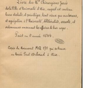 Livre des Mes chirurgiens jurés de la ville et Université d'Aix, auquel est contenu leurs statuts, et privilèges, tant vieux que modernes, et agrégation à l'université, délibérations et arrests, et ordonnances concernant les affaires de leur corps, fait en l'année 1644