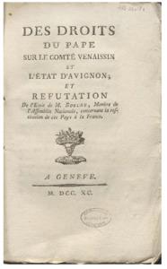 Des droits du Pape sur le Comté Venaissin et l'État d'Avignon ; et refutation de l'ecrit de M. Bouche, membre de l'Assemblée nationale, concernant la restitution de ces pays à la France